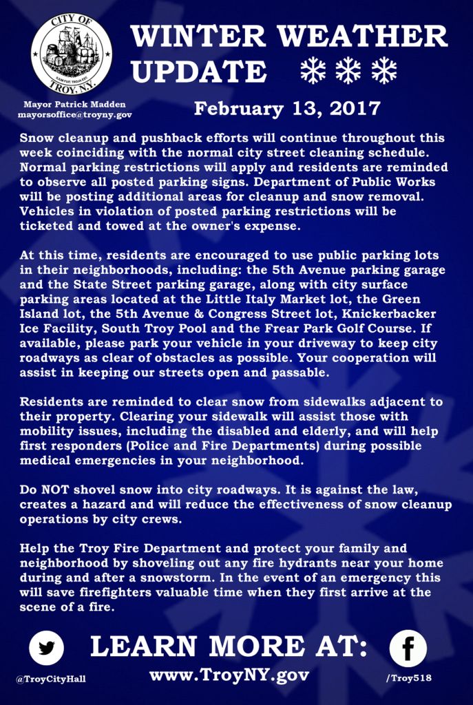 City of Troy New York Winter Weather Update for February 13, 2017. Snow cleanup and pushback efforts will continue throughout this week coinciding with the normal city street cleaning schedule. Normal parking restrictions will apply and residents are reminded to observe all posted parking signs. Department of Public Works will be posting additional areas for cleanup and snow removal. Vehicles in violation of posted parking restrictions will be ticketed and towed at the owner's expense.  At this time, residents are encouraged to use public parking lots in their neighborhoods, including: the 5th Avenue parking garage and the State Street parking garage, along with city surface parking areas located at the Little Italy Market lot, the Green Island lot, the 5th Avenue & Congress Street lot, Knickerbacker Ice Facility, South Troy Pool and the Frear Park Golf Course. If available, please park your vehicle in your driveway to keep city roadways as clear of obstacles as possible. Your cooperation will assist in keeping our streets open and passable.   Residents are reminded to clear snow from sidewalks adjacent to their property. Clearing your sidewalk will assist those with mobility issues, including the disabled and elderly, and will help first responders (Police and Fire Departments) during possible medical emergencies in your neighborhood.  Do NOT shovel snow into city roadways. It is against the law, creates a hazard and will reduce the effectiveness of snow cleanup operations by city crews.  Help the Troy Fire Department and protect your family and neighborhood by shoveling out any fire hydrants near your home during and after a snowstorm. In the event of an emergency this will save firefighters valuable time when they first arrive at the scene of a fire. Learn more by visiting TroyNY.gov