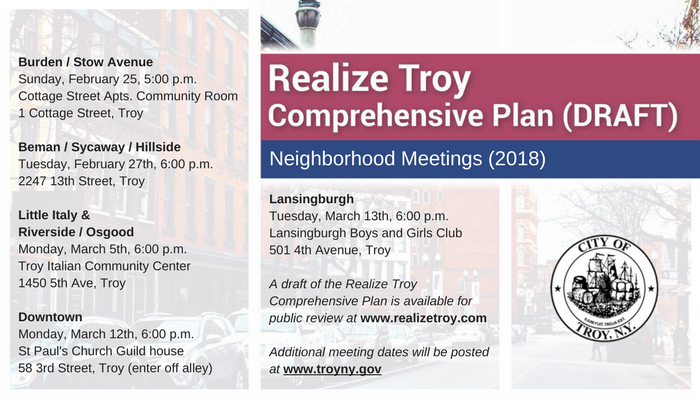 Burden / Stow Avenue, Sunday, February 25, 5:00 p.m. Cottage Street Apts. Community Room 1 Cottage Street, Troy  Beman / Sycaway / Hillside Tuesday, February 27th, 6:00 p.m.	 2247 13th Street, Troy   Little Italy & Riverside / Osgood  Monday, March 5th, 6:00 p.m. Troy Italian Community Center 1450 5th Ave, Troy  Downtown Monday, March 12th, 6:00 p.m. St Paul's Church Guild house 58 3rd Street, Troy (enter off alley), Lansingburgh Tuesday, March 13th,	6:00 p.m. Lansingburgh Boys and Girls Club 501 4th Avenue, Troy  A draft of the Realize Troy Comprehensive Plan is available for public review at www.realizetroy.com. Additional meeting dates will be posted at www.troyny.gov