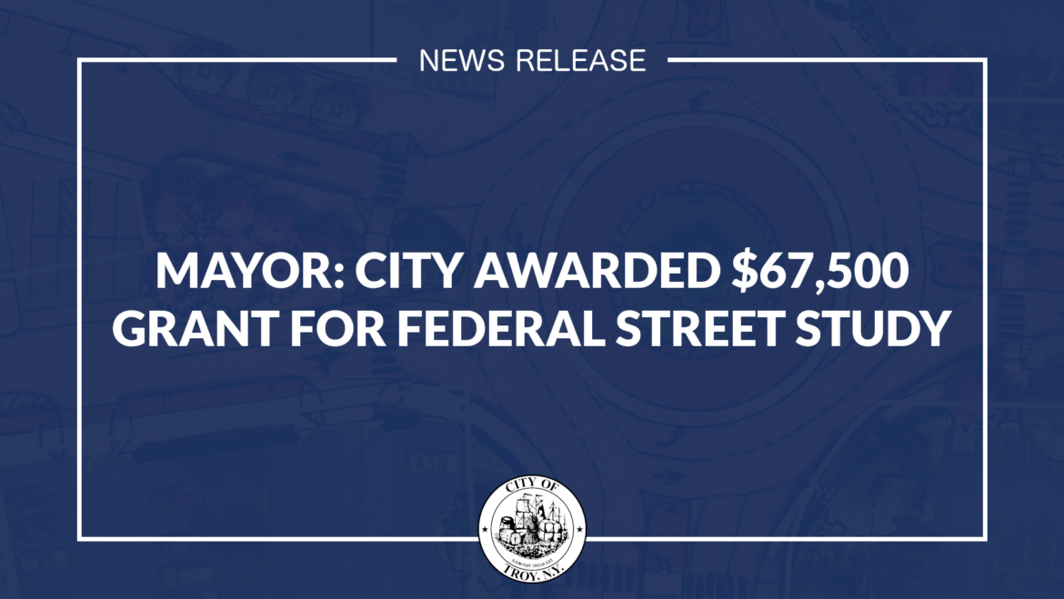 Mayor Madden: City Awarded $67,500 Grant for Federal Street Study from Capital District Transportation Committee (CDTC)