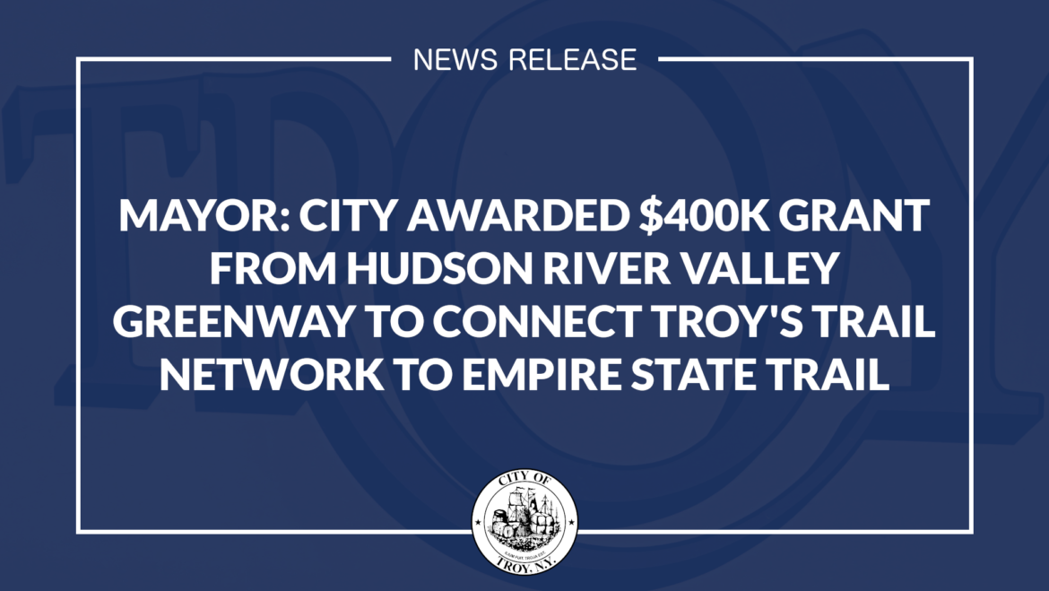 Mayor: City Awarded $400,000 Grant from Hudson River Valley Greenway to Connect Troy's Urban Trail Network to Empire State Trail
